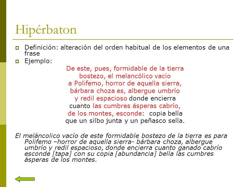 Hipérbaton Definición: alteración del orden habitual de los elementos de una frase. Ejemplo: De este, pues, formidable de la tierra.
