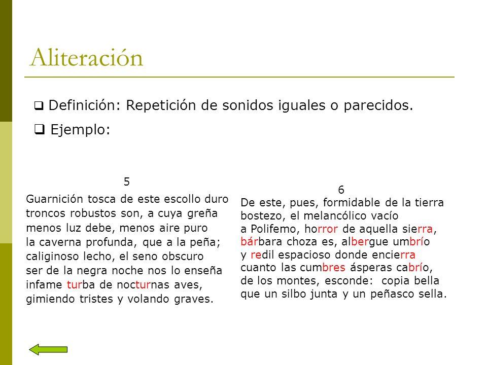 Aliteración Definición: Repetición de sonidos iguales o parecidos. Ejemplo: 5. Guarnición tosca de este escollo duro.