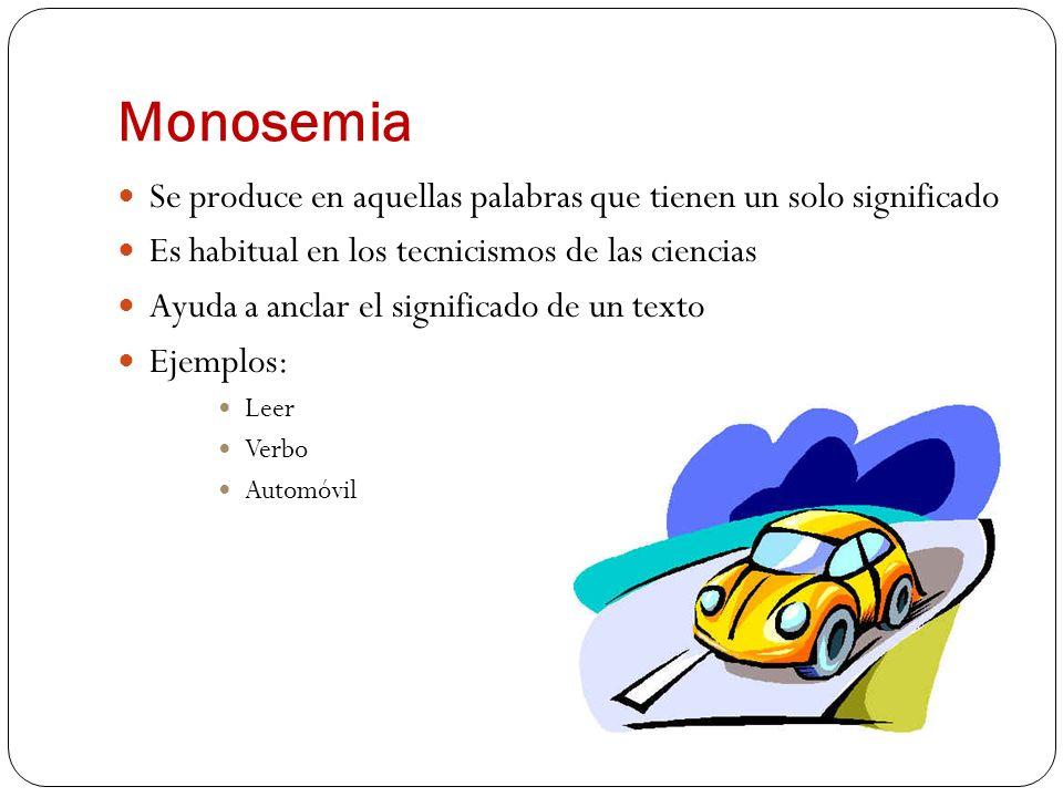 Monosemia Se produce en aquellas palabras que tienen un solo significado. Es habitual en los tecnicismos de las ciencias.