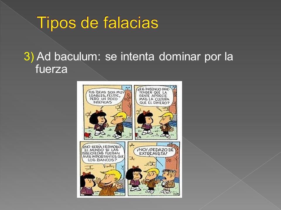 Tipos de falacias 3) Ad baculum: se intenta dominar por la fuerza