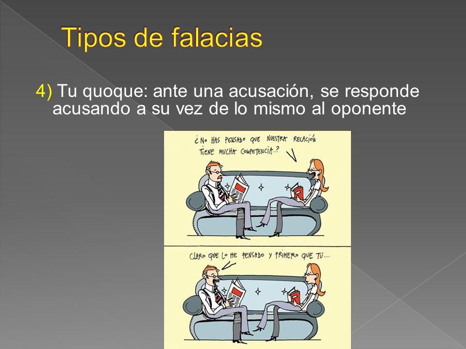 Tipos de falacias4) Tu quoque: ante una acusación, se responde acusando a su vez de lo mismo al oponente.
