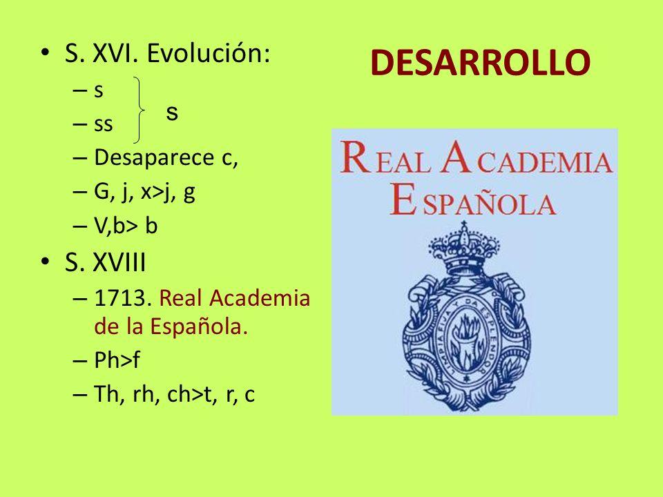 DESARROLLO S. XVI. Evolución: S. XVIII s ss Desaparece c, s