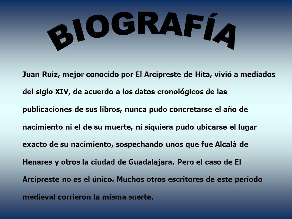 BIOGRAFÍA Juan Ruiz, mejor conocido por El Arcipreste de Hita, vivió a mediados. del siglo XIV, de acuerdo a los datos cronológicos de las.