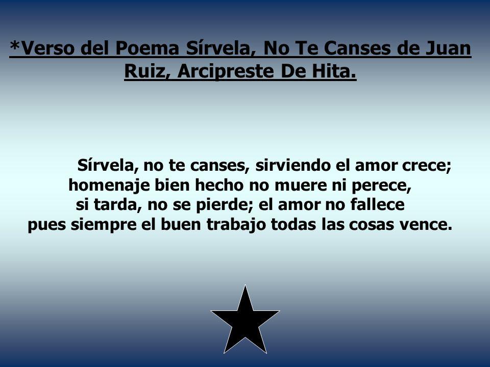 *Verso del Poema Sírvela, No Te Canses de Juan Ruiz, Arcipreste De Hita.