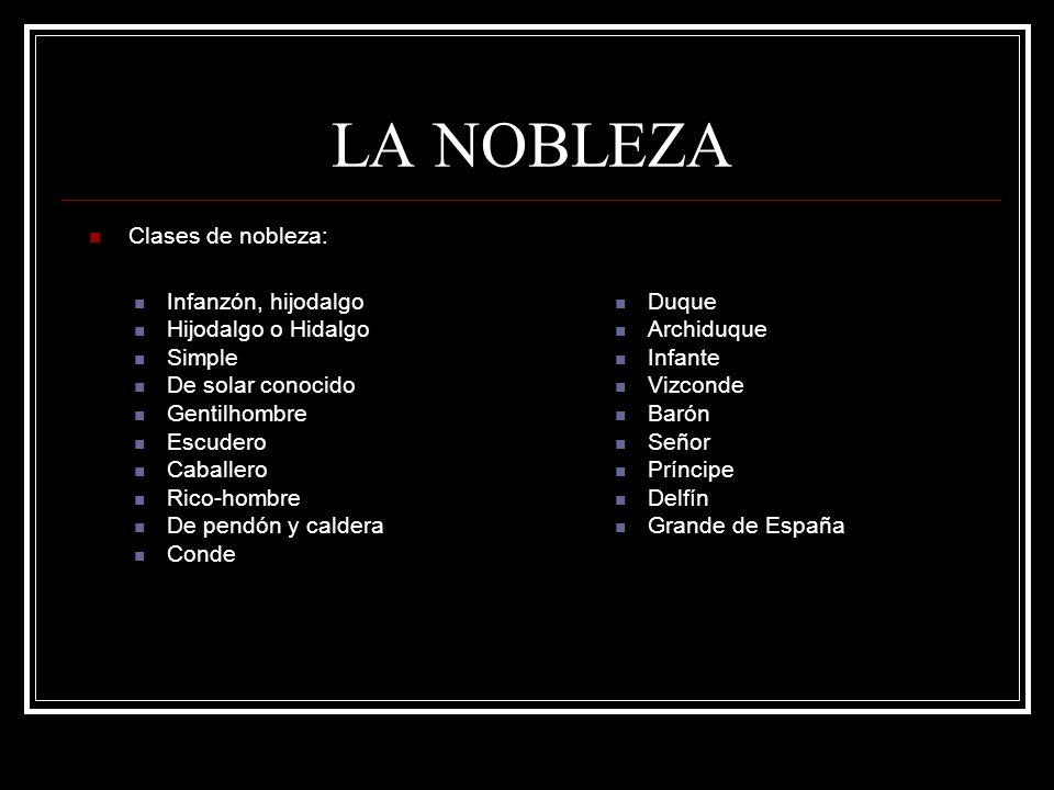 LA NOBLEZA Clases de nobleza: Infanzón, hijodalgo Hijodalgo o Hidalgo