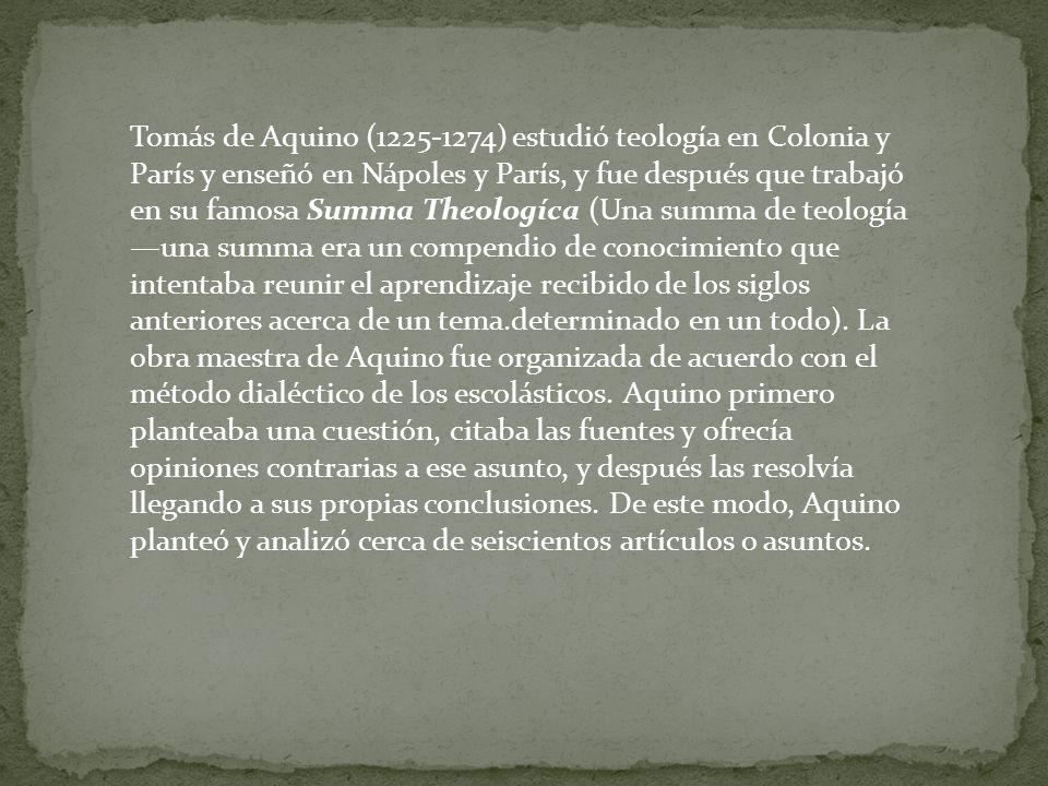 Tomás de Aquino (1225-1274) estudió teología en Colonia y París y enseñó en Nápoles y París, y fue después que trabajó en su famosa Summa Theologíca (Una summa de teología —una summa era un compendio de conocimiento que intentaba reunir el aprendizaje recibido de los siglos anteriores acerca de un tema.determinado en un todo).