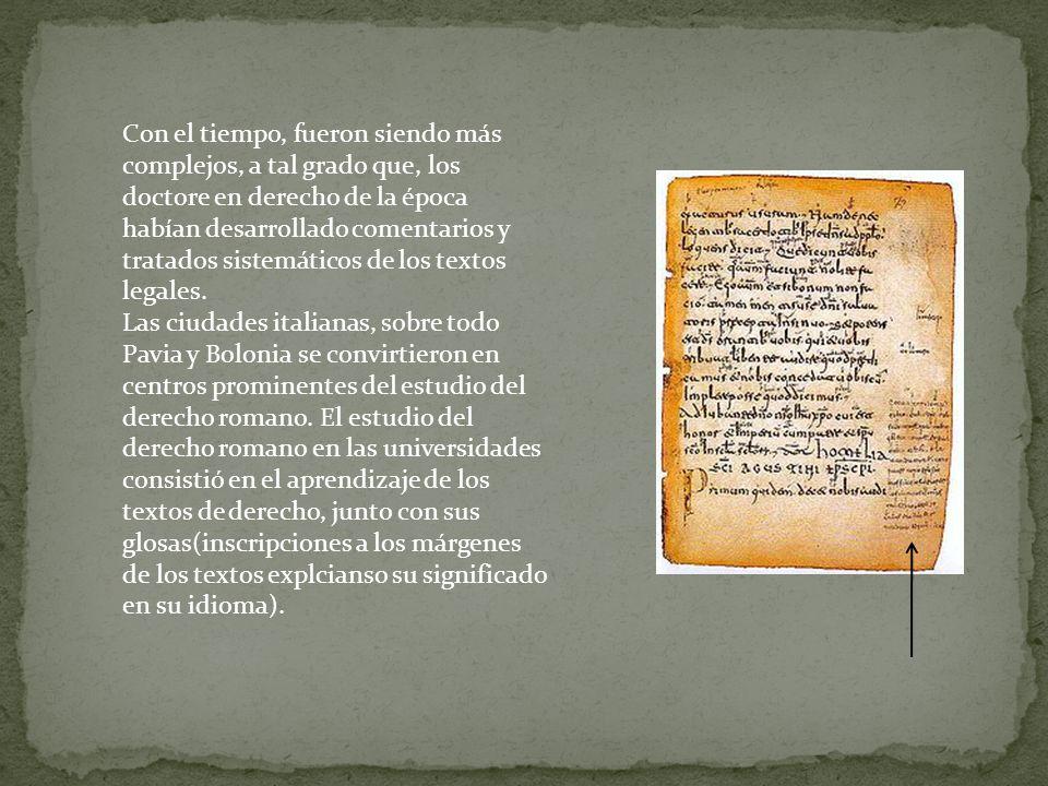 Con el tiempo, fueron siendo más complejos, a tal grado que, los doctore en derecho de la época habían desarrollado comentarios y tratados sistemáticos de los textos legales.