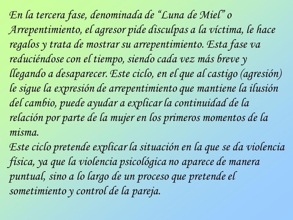 En la tercera fase, denominada de Luna de Miel o Arrepentimiento, el agresor pide disculpas a la víctima, le hace regalos y trata de mostrar su arrepentimiento. Esta fase va reduciéndose con el tiempo, siendo cada vez más breve y llegando a desaparecer. Este ciclo, en el que al castigo (agresión) le sigue la expresión de arrepentimiento que mantiene la ilusión del cambio, puede ayudar a explicar la continuidad de la relación por parte de la mujer en los primeros momentos de la misma.