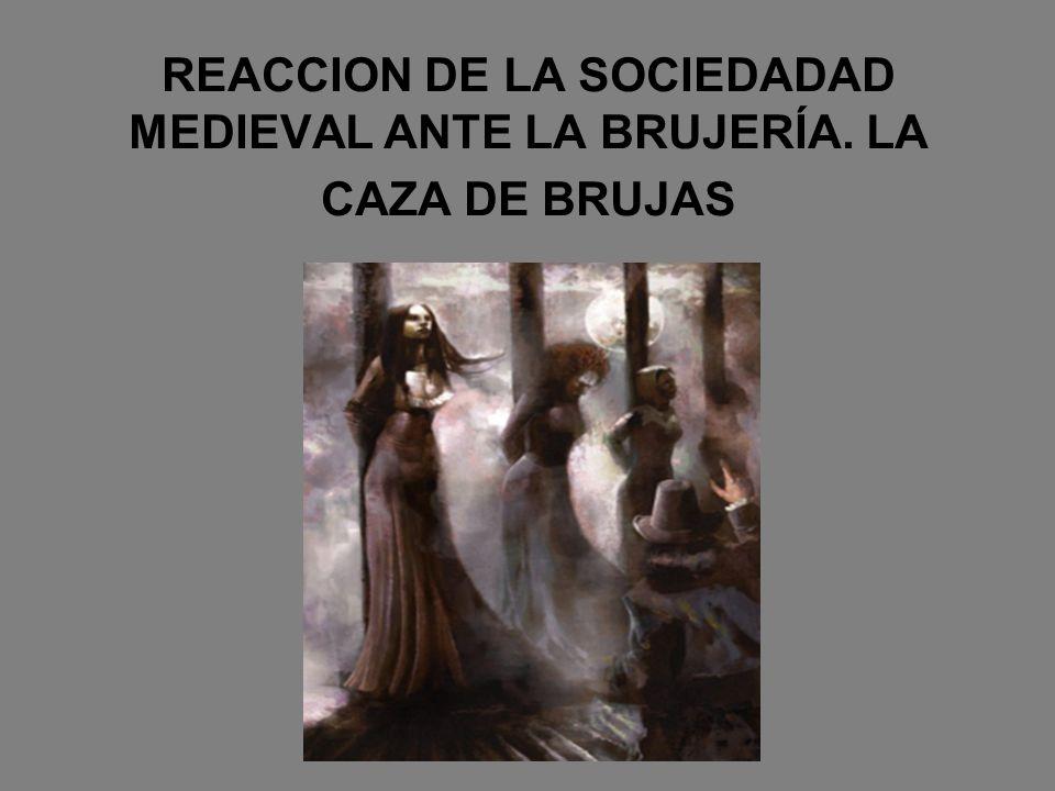 REACCION DE LA SOCIEDADAD MEDIEVAL ANTE LA BRUJERÍA. LA CAZA DE BRUJAS