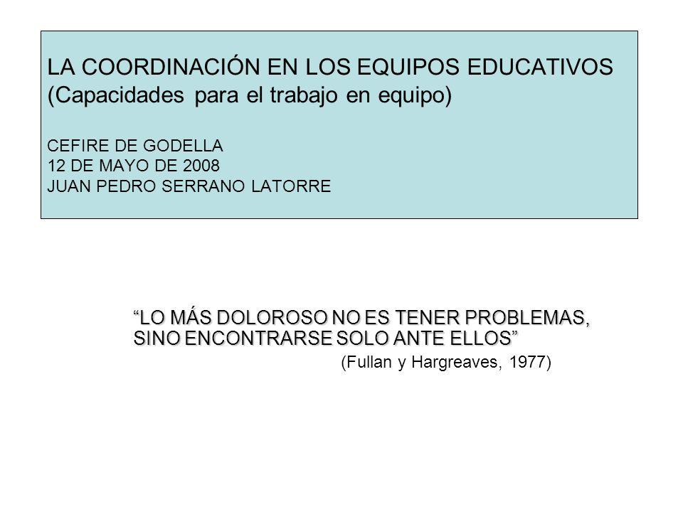 LA COORDINACIÓN EN LOS EQUIPOS EDUCATIVOS (Capacidades para el trabajo en equipo) CEFIRE DE GODELLA 12 DE MAYO DE 2008 JUAN PEDRO SERRANO LATORRE