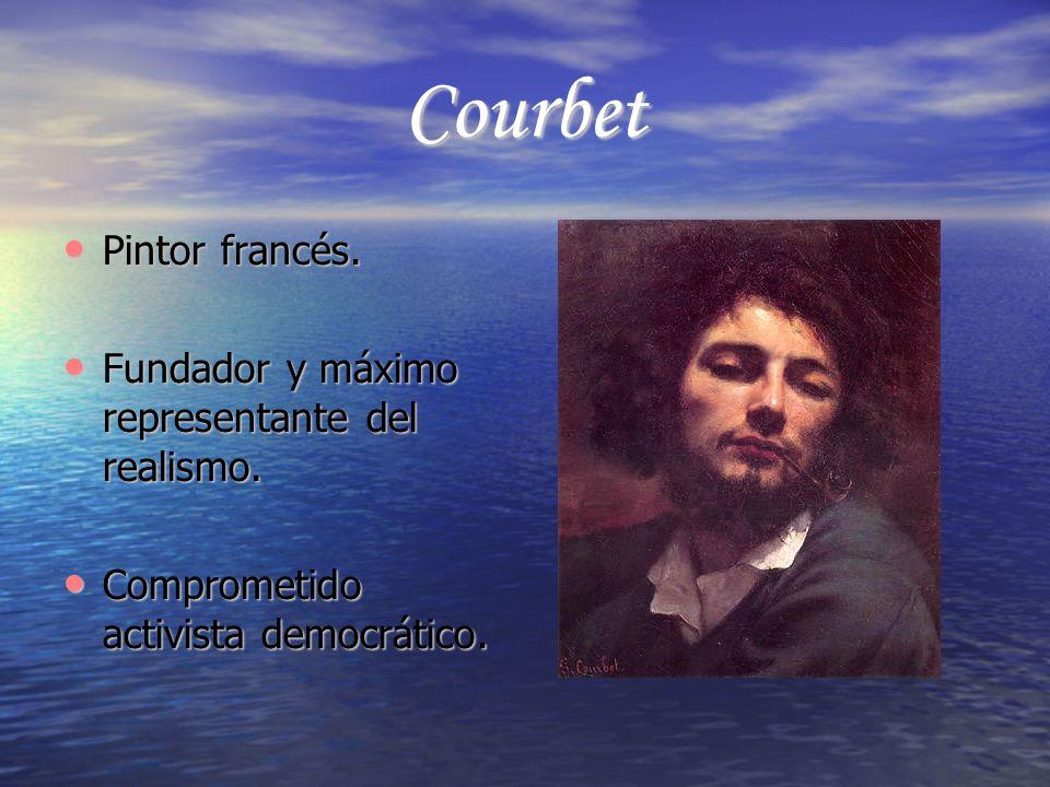 Courbet Pintor francés. Fundador y máximo representante del realismo.
