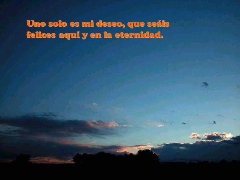 Uno solo es mi deseo, que seáis felices aquí y en la eternidad.