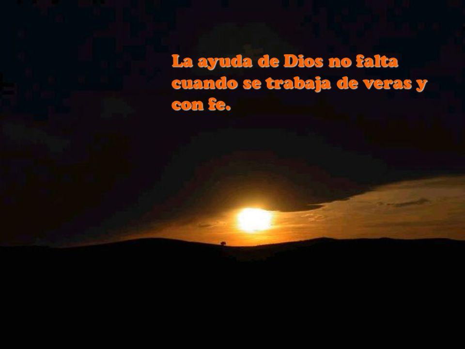 La ayuda de Dios no falta cuando se trabaja de veras y con fe.