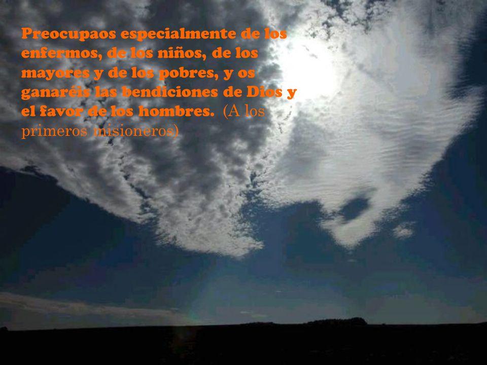 Preocupaos especialmente de los enfermos, de los niños, de los mayores y de los pobres, y os ganaréis las bendiciones de Dios y el favor de los hombres.