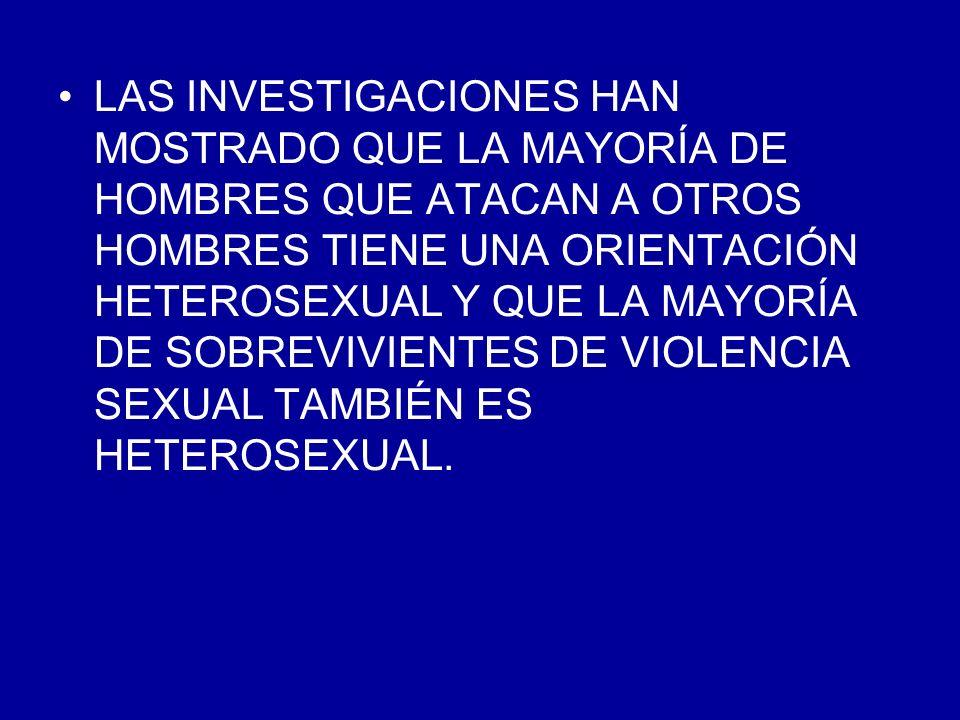 LAS INVESTIGACIONES HAN MOSTRADO QUE LA MAYORÍA DE HOMBRES QUE ATACAN A OTROS HOMBRES TIENE UNA ORIENTACIÓN HETEROSEXUAL Y QUE LA MAYORÍA DE SOBREVIVIENTES DE VIOLENCIA SEXUAL TAMBIÉN ES HETEROSEXUAL.