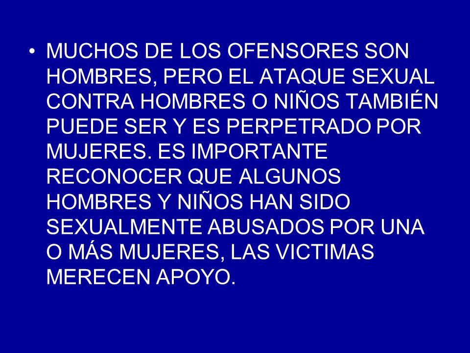 MUCHOS DE LOS OFENSORES SON HOMBRES, PERO EL ATAQUE SEXUAL CONTRA HOMBRES O NIÑOS TAMBIÉN PUEDE SER Y ES PERPETRADO POR MUJERES.