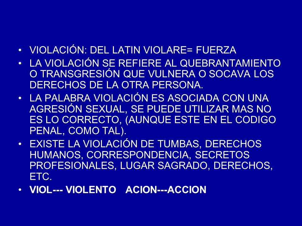 VIOLACIÓN: DEL LATIN VIOLARE= FUERZA