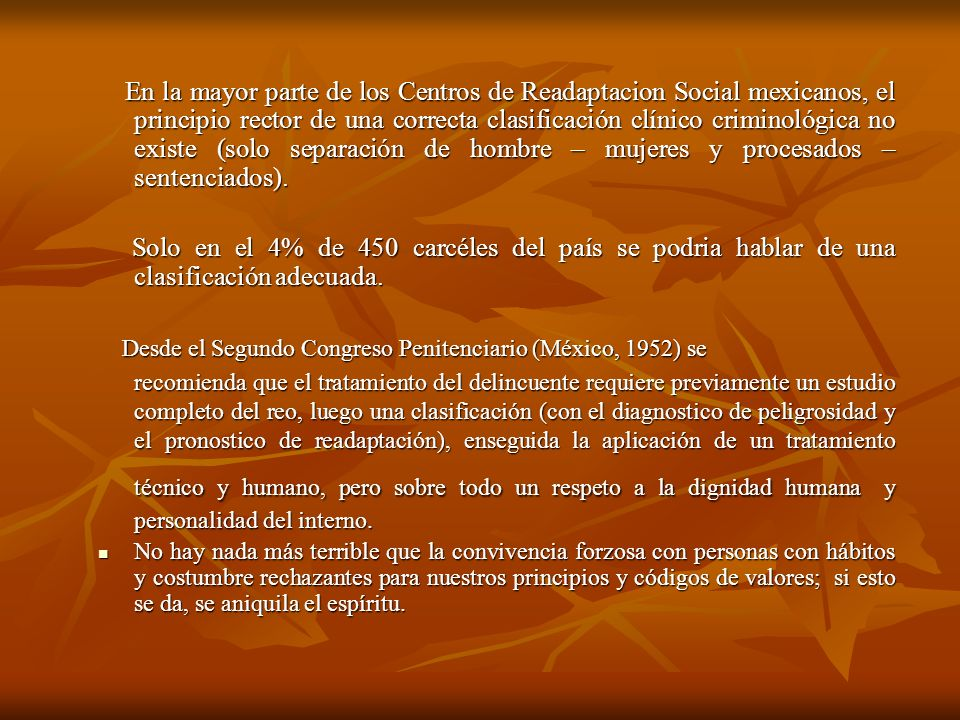 En la mayor parte de los Centros de Readaptacion Social mexicanos, el principio rector de una correcta clasificación clínico criminológica no existe (solo separación de hombre – mujeres y procesados – sentenciados).