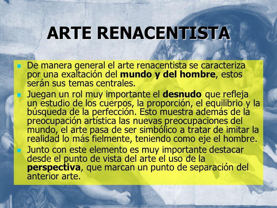ARTE RENACENTISTADe manera general el arte renacentista se caracteriza por una exaltación del mundo y del hombre, estos serán sus temas centrales.