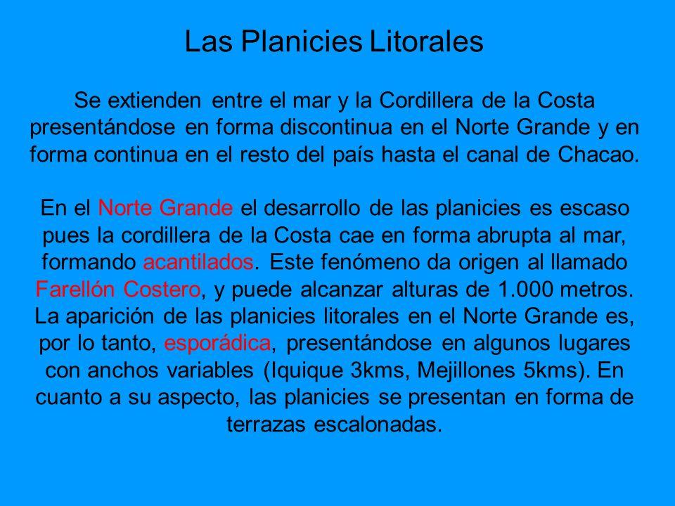 Las Planicies Litorales Se extienden entre el mar y la Cordillera de la Costa presentándose en forma discontinua en el Norte Grande y en forma continua en el resto del país hasta el canal de Chacao.
