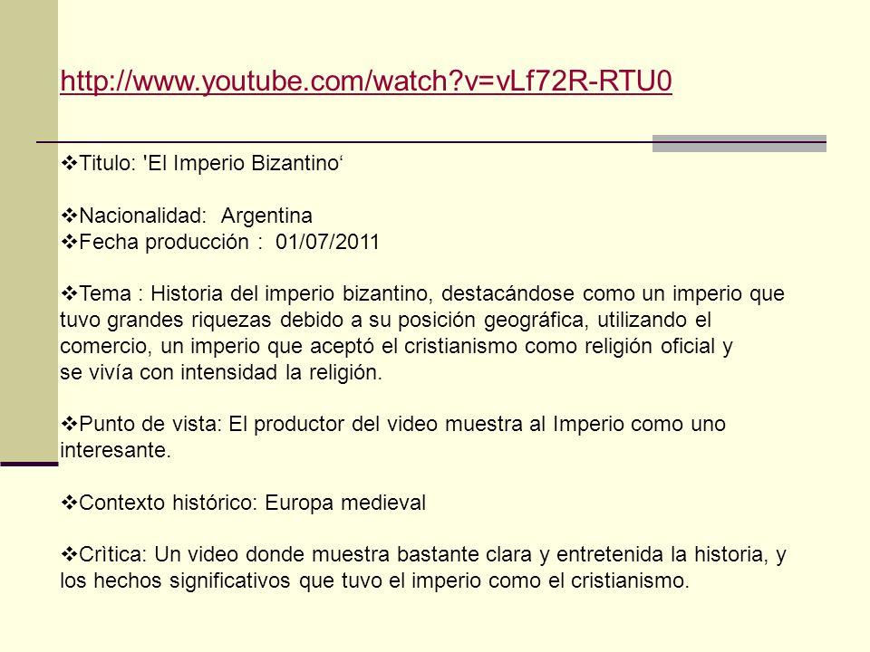http://www.youtube.com/watch v=vLf72R-RTU0 Titulo: El Imperio Bizantino' Nacionalidad: Argentina