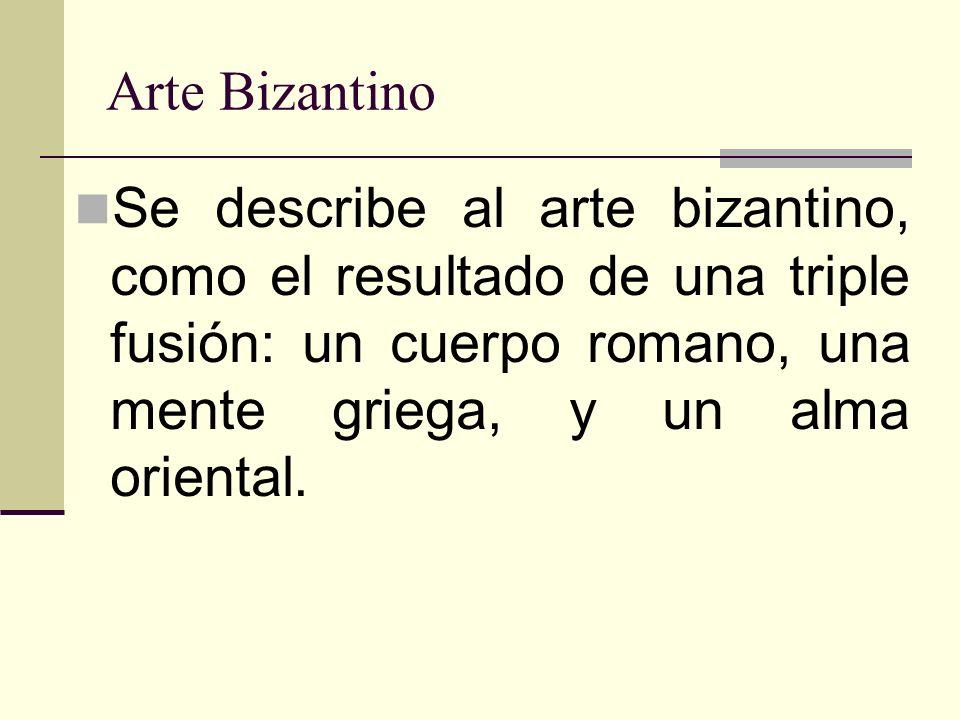 Arte Bizantino Se describe al arte bizantino, como el resultado de una triple fusión: un cuerpo romano, una mente griega, y un alma oriental.