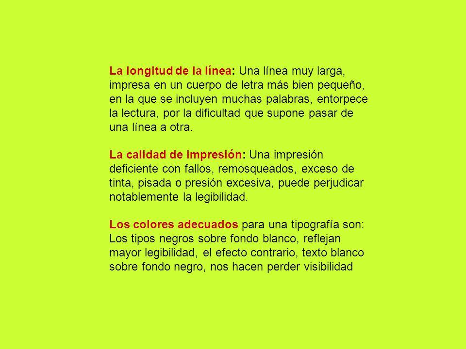 La longitud de la línea: Una línea muy larga, impresa en un cuerpo de letra más bien pequeño, en la que se incluyen muchas palabras, entorpece la lectura, por la dificultad que supone pasar de una línea a otra.