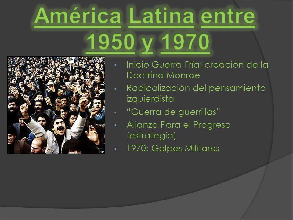 América Latina entre 1950 y 1970. Inicio Guerra Fría: creación de la Doctrina Monroe. Radicalización del pensamiento izquierdista.