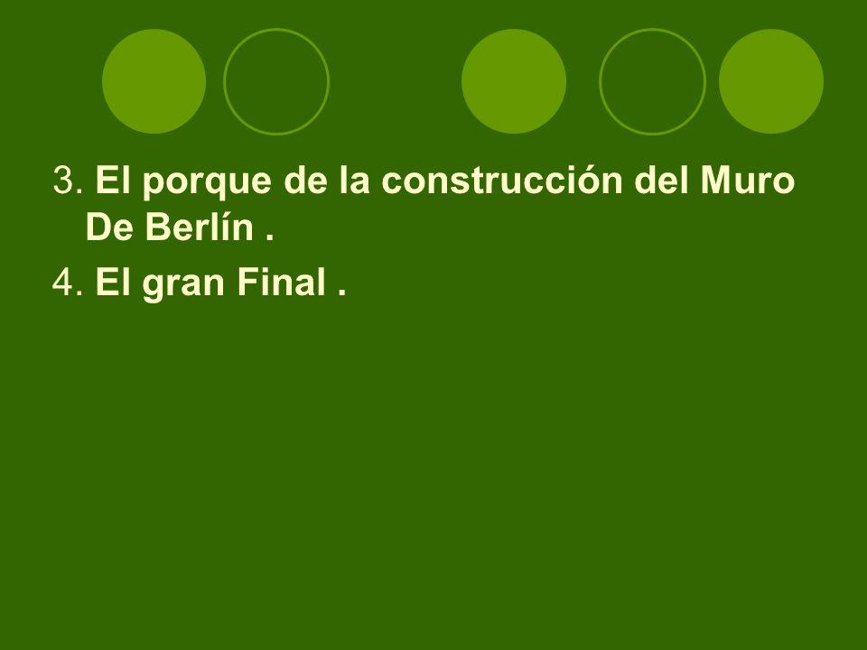 3. El porque de la construcción del Muro De Berlín . 4. El gran Final .