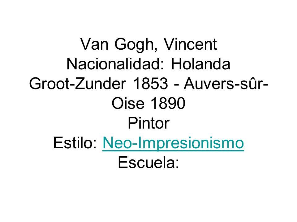 Van Gogh, Vincent Nacionalidad: Holanda Groot-Zunder 1853 - Auvers-sûr-Oise 1890 Pintor Estilo: Neo-Impresionismo Escuela: