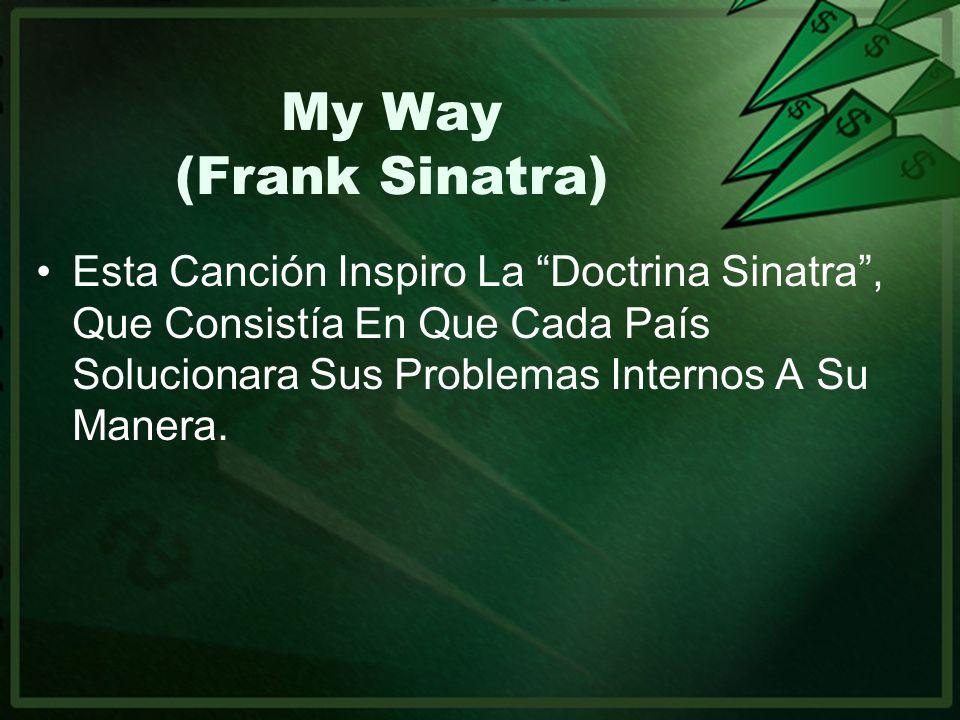 My Way (Frank Sinatra) Esta Canción Inspiro La Doctrina Sinatra , Que Consistía En Que Cada País Solucionara Sus Problemas Internos A Su Manera.
