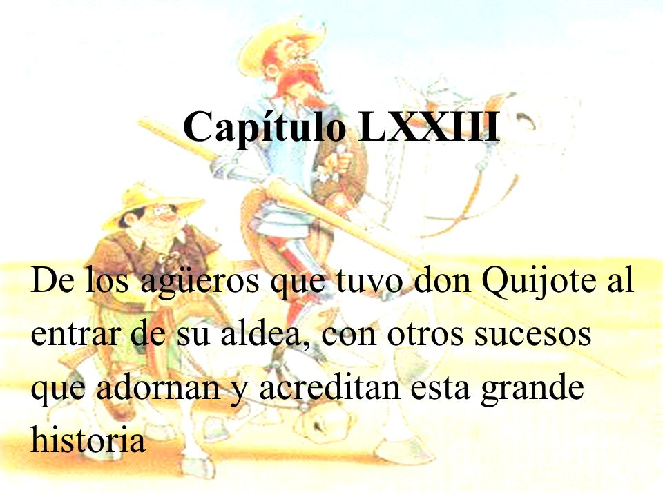 Capítulo LXXIIIDe los agüeros que tuvo don Quijote al entrar de su aldea, con otros sucesos que adornan y acreditan esta grande historia.