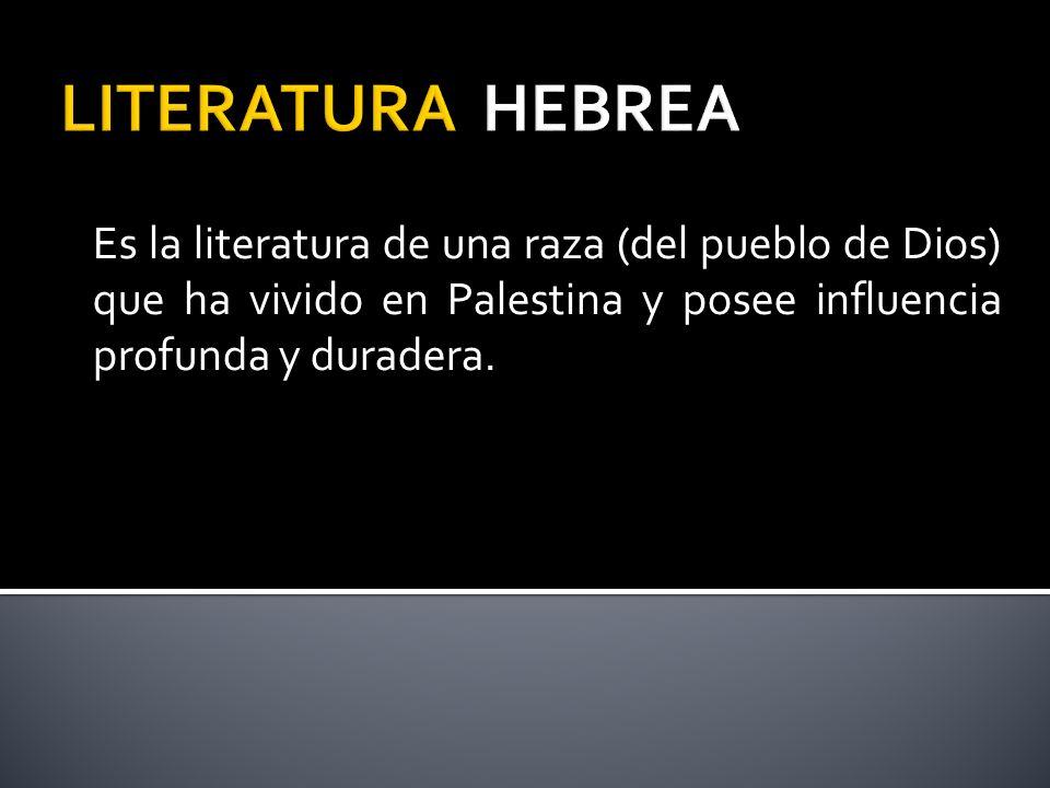 LITERATURA HEBREA Es la literatura de una raza (del pueblo de Dios) que ha vivido en Palestina y posee influencia profunda y duradera.