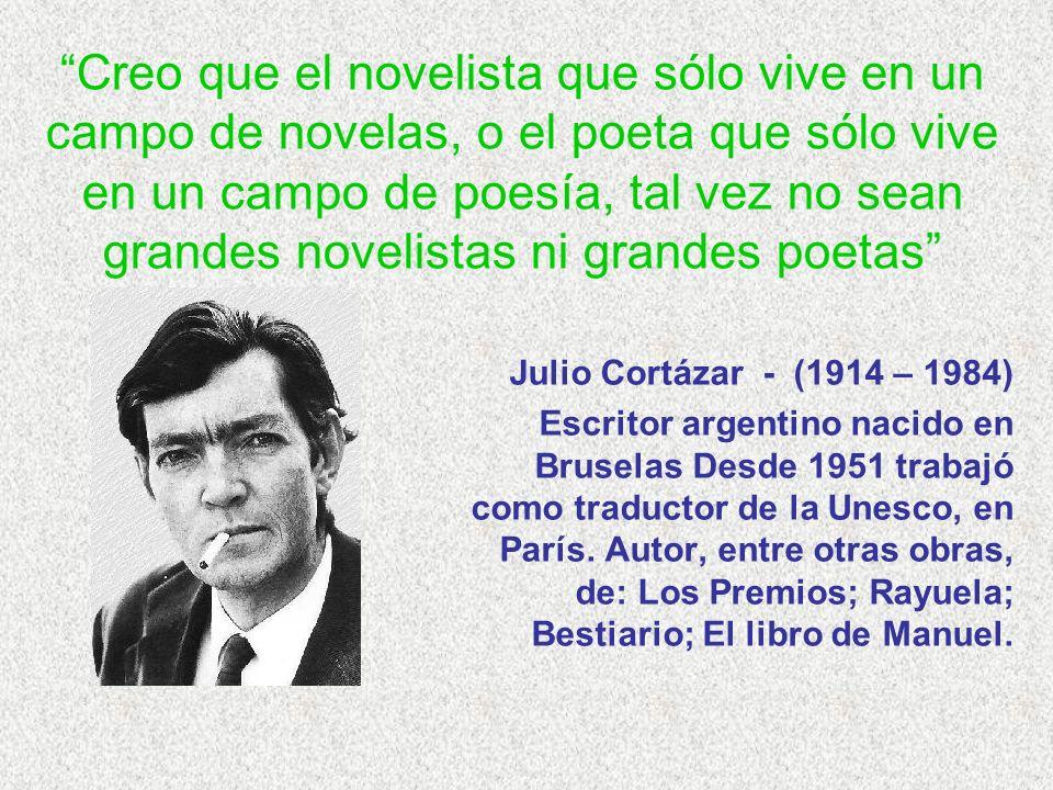 Creo que el novelista que sólo vive en un campo de novelas, o el poeta que sólo vive en un campo de poesía, tal vez no sean grandes novelistas ni grandes poetas