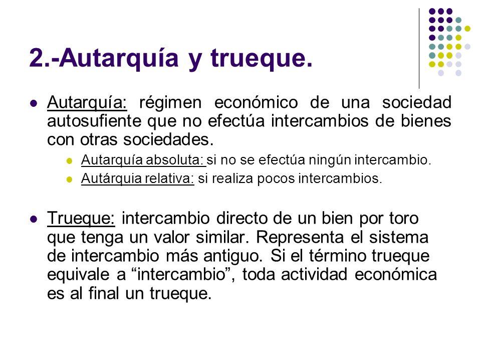 2.-Autarquía y trueque. Autarquía: régimen económico de una sociedad autosufiente que no efectúa intercambios de bienes con otras sociedades.