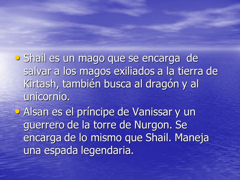 Shail es un mago que se encarga de salvar a los magos exiliados a la tierra de Kirtash, también busca al dragón y al unicornio.