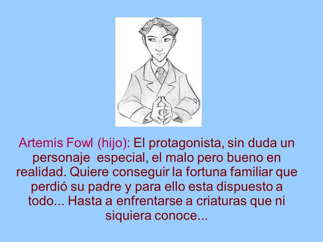 Artemis Fowl (hijo): El protagonista, sin duda un personaje especial, el malo pero bueno en realidad.
