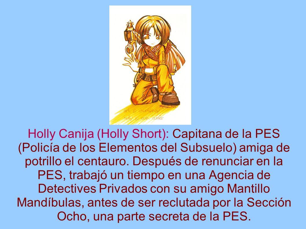 Holly Canija (Holly Short): Capitana de la PES (Policía de los Elementos del Subsuelo) amiga de potrillo el centauro.