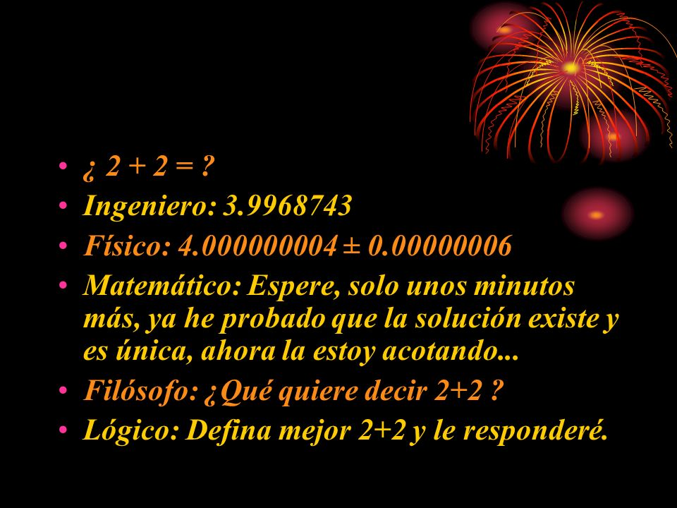 ¿ 2 + 2 = Ingeniero: 3.9968743. Físico: 4.000000004 ± 0.00000006.