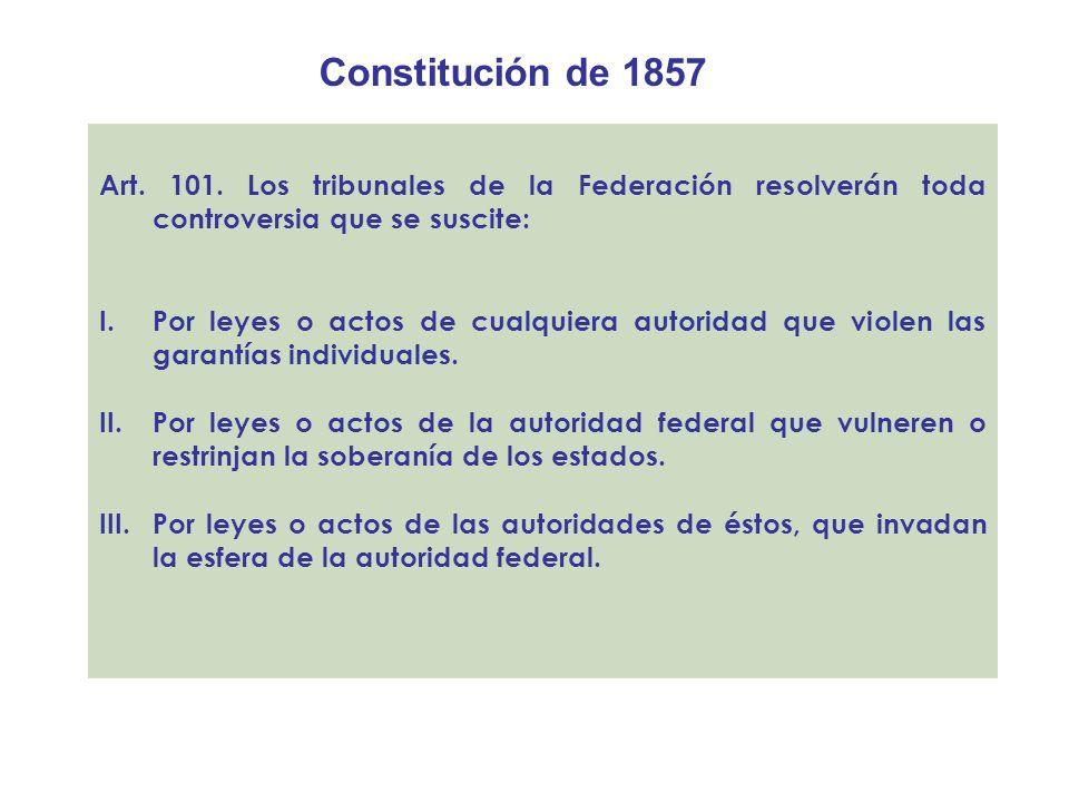 Constitución de 1857Art. 101. Los tribunales de la Federación resolverán toda controversia que se suscite: