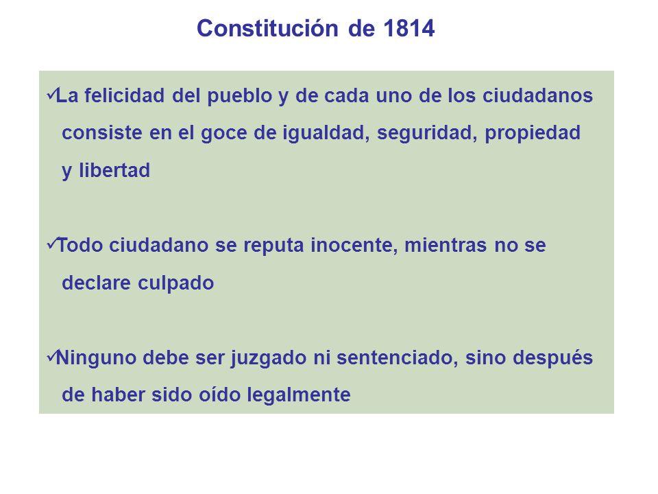 Constitución de 1814 La felicidad del pueblo y de cada uno de los ciudadanos. consiste en el goce de igualdad, seguridad, propiedad.