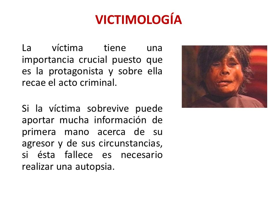 VICTIMOLOGÍA La víctima tiene una importancia crucial puesto que es la protagonista y sobre ella recae el acto criminal.