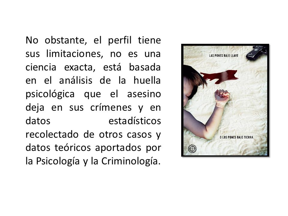 No obstante, el perfil tiene sus limitaciones, no es una ciencia exacta, está basada en el análisis de la huella psicológica que el asesino deja en sus crímenes y en datos estadísticos recolectado de otros casos y datos teóricos aportados por la Psicología y la Criminología.