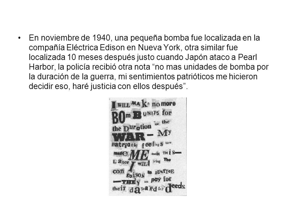 En noviembre de 1940, una pequeña bomba fue localizada en la compañía Eléctrica Edison en Nueva York, otra similar fue localizada 10 meses después justo cuando Japón ataco a Pearl Harbor, la policía recibió otra nota no mas unidades de bomba por la duración de la guerra, mi sentimientos patrióticos me hicieron decidir eso, haré justicia con ellos después .