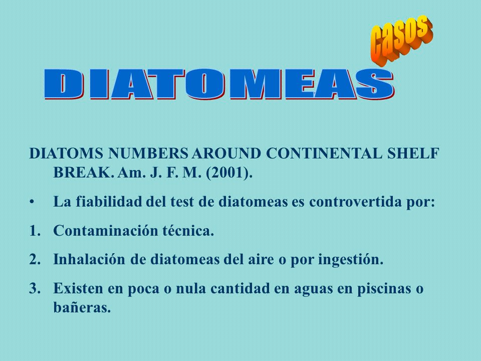 casos DIATOMEAS. DIATOMS NUMBERS AROUND CONTINENTAL SHELF BREAK. Am. J. F. M. (2001). La fiabilidad del test de diatomeas es controvertida por:
