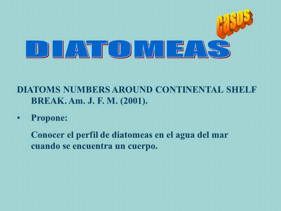 casos DIATOMEAS. DIATOMS NUMBERS AROUND CONTINENTAL SHELF BREAK. Am. J. F. M. (2001). Propone: