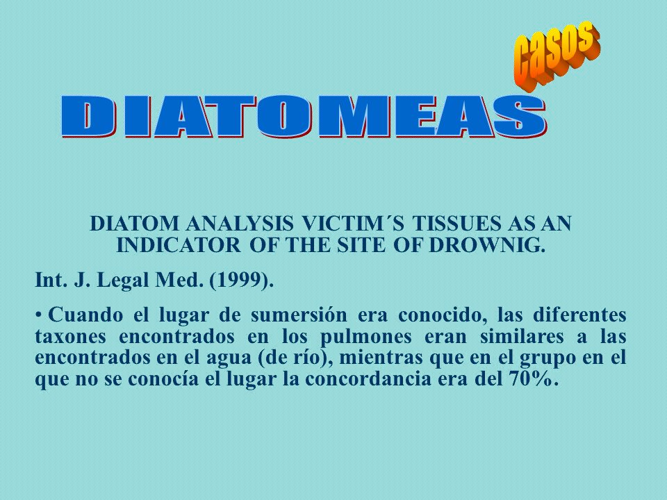 casosDIATOMEAS. DIATOM ANALYSIS VICTIM´S TISSUES AS AN INDICATOR OF THE SITE OF DROWNIG. Int. J. Legal Med. (1999).