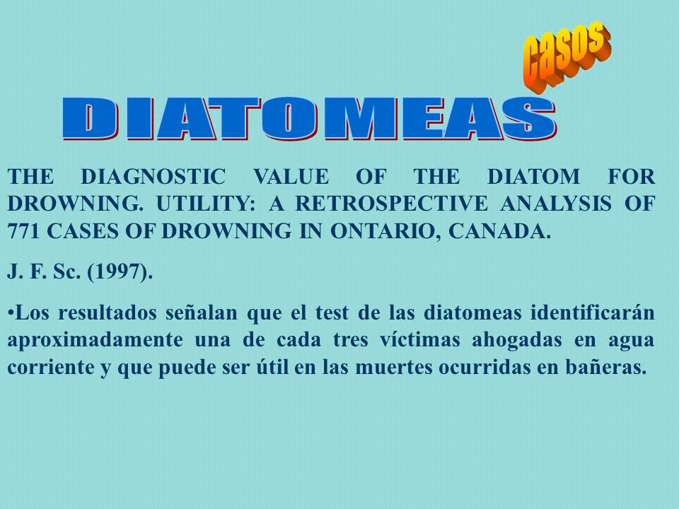 casos DIATOMEAS. THE DIAGNOSTIC VALUE OF THE DIATOM FOR DROWNING. UTILITY: A RETROSPECTIVE ANALYSIS OF 771 CASES OF DROWNING IN ONTARIO, CANADA.