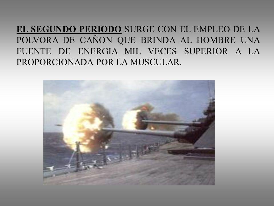 EL SEGUNDO PERIODO SURGE CON EL EMPLEO DE LA POLVORA DE CAÑON QUE BRINDA AL HOMBRE UNA FUENTE DE ENERGIA MIL VECES SUPERIOR A LA PROPORCIONADA POR LA MUSCULAR.