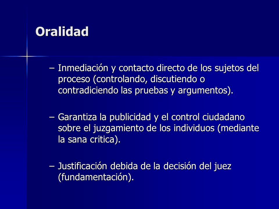 Oralidad Inmediación y contacto directo de los sujetos del proceso (controlando, discutiendo o contradiciendo las pruebas y argumentos).